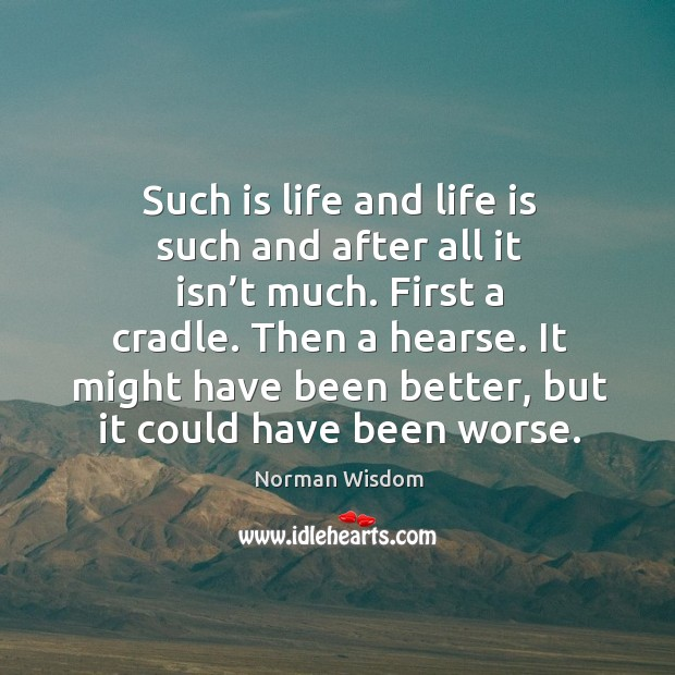 Such is life and life is such and after all it isn't much. Norman Wisdom Picture Quote