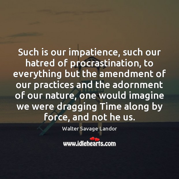Such is our impatience, such our hatred of procrastination, to everything but Procrastination Quotes Image