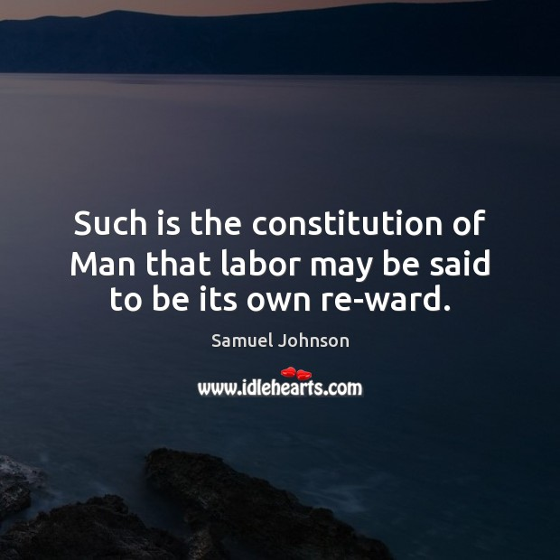 Image about Such is the constitution of Man that labor may be said to be its own re-ward.