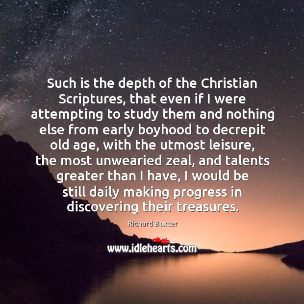 Such is the depth of the Christian Scriptures, that even if I Richard Baxter Picture Quote