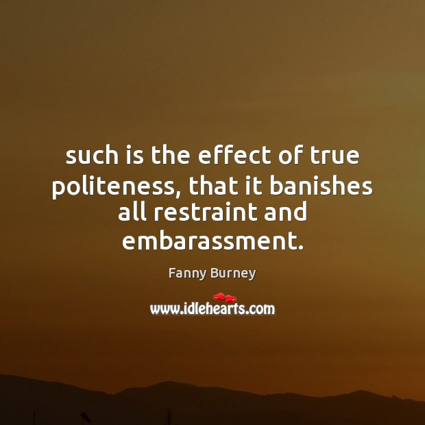 Such is the effect of true politeness, that it banishes all restraint and embarassment. Fanny Burney Picture Quote