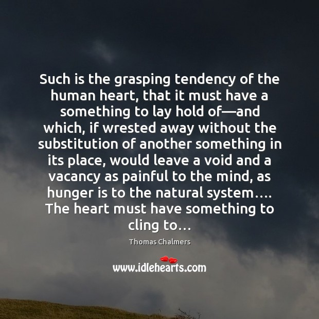 Such is the grasping tendency of the human heart, that it must Hunger Quotes Image