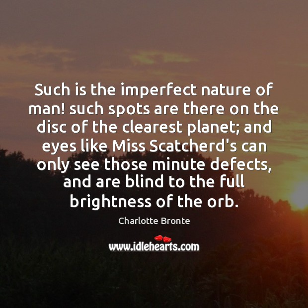 Such is the imperfect nature of man! such spots are there on Image