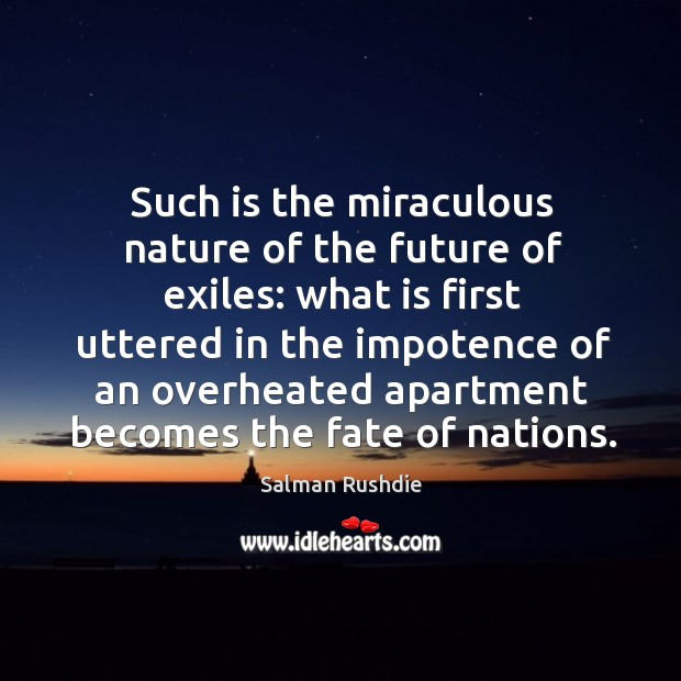 Such is the miraculous nature of the future of exiles: what is first uttered in the impotence of an Image
