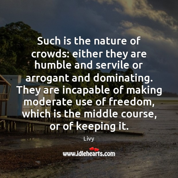 Such is the nature of crowds: either they are humble and servile Livy Picture Quote