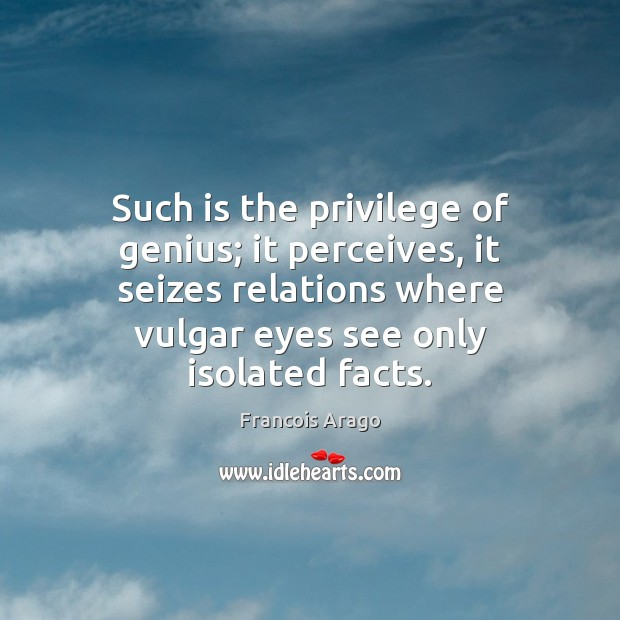Such is the privilege of genius; it perceives, it seizes relations where Image