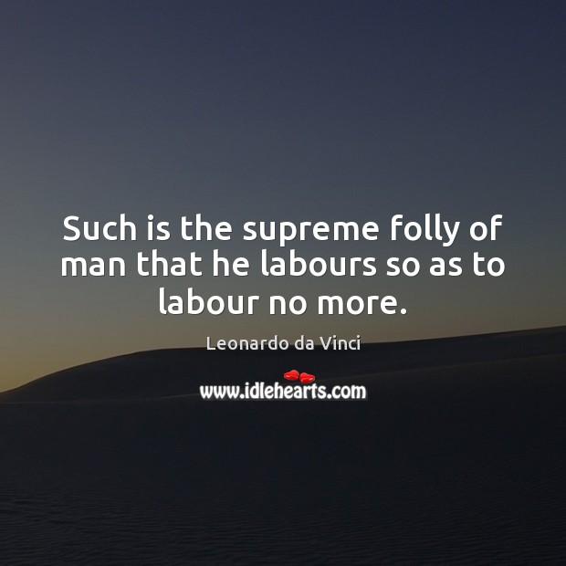 Such is the supreme folly of man that he labours so as to labour no more. Leonardo da Vinci Picture Quote