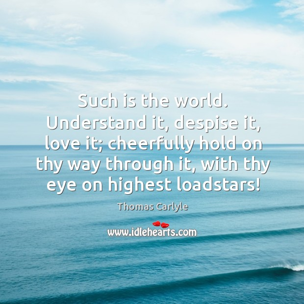 Such is the world. Understand it, despise it, love it; cheerfully hold Image