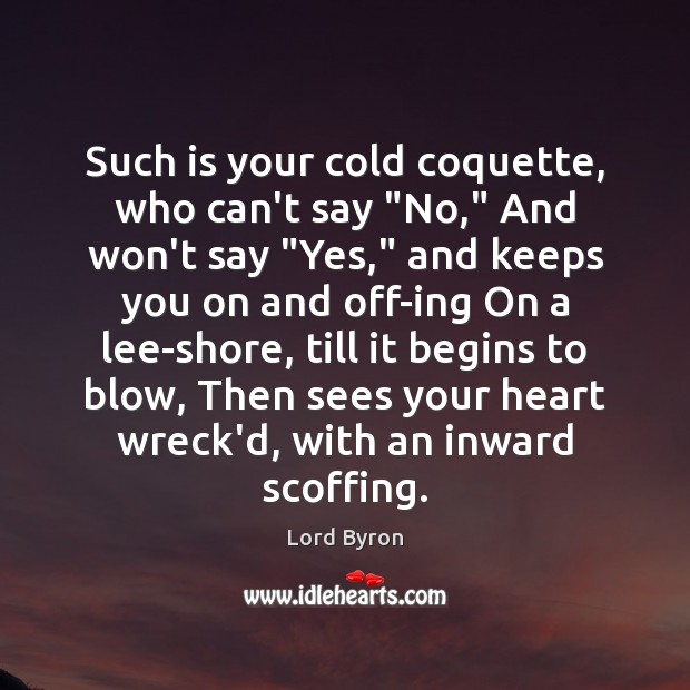 "Image, Such is your cold coquette, who can't say ""No,"" And won't say """