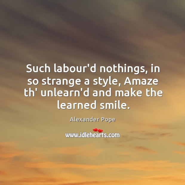Such labour'd nothings, in so strange a style, Amaze th' unlearn'd and Image