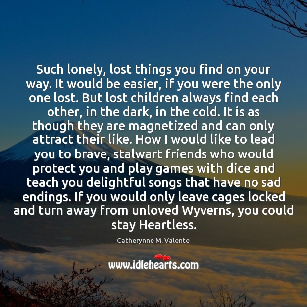Such lonely, lost things you find on your way. It would be Catherynne M. Valente Picture Quote