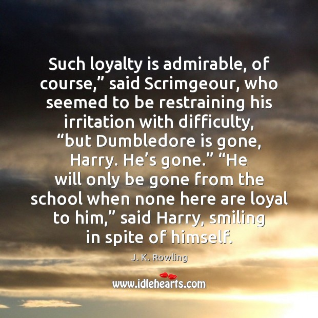 """Such loyalty is admirable, of course,"""" said Scrimgeour, who seemed to be Loyalty Quotes Image"""