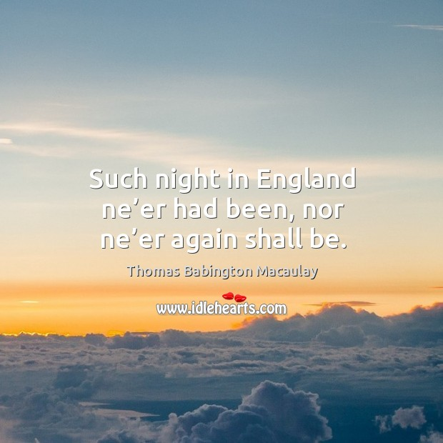 Such night in england ne'er had been, nor ne'er again shall be. Thomas Babington Macaulay Picture Quote