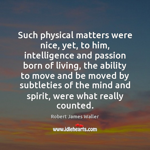 Such physical matters were nice, yet, to him, intelligence and passion born Robert James Waller Picture Quote