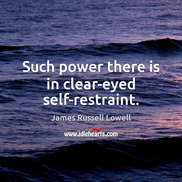 Such power there is in clear-eyed self-restraint. Picture Quotes Image