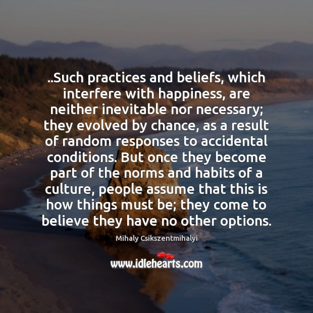 Image, ..Such practices and beliefs, which interfere with happiness, are neither inevitable nor