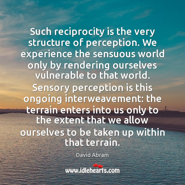 Such reciprocity is the very structure of perception. We experience the sensuous Perception Quotes Image