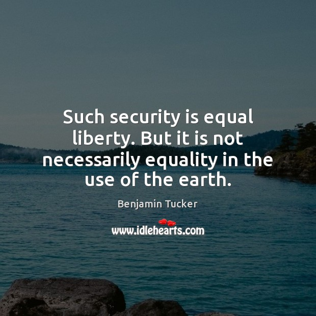 Such security is equal liberty. But it is not necessarily equality in Benjamin Tucker Picture Quote