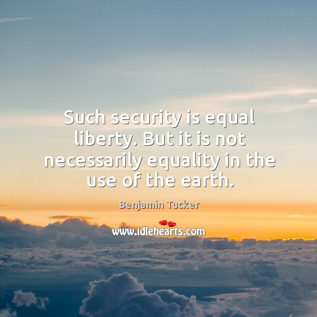 Such security is equal liberty. But it is not necessarily equality in the use of the earth. Benjamin Tucker Picture Quote