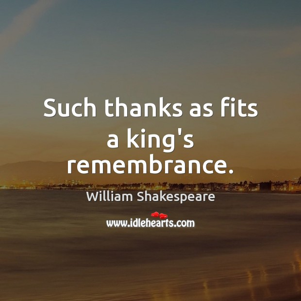 Such thanks as fits a king's remembrance. Image