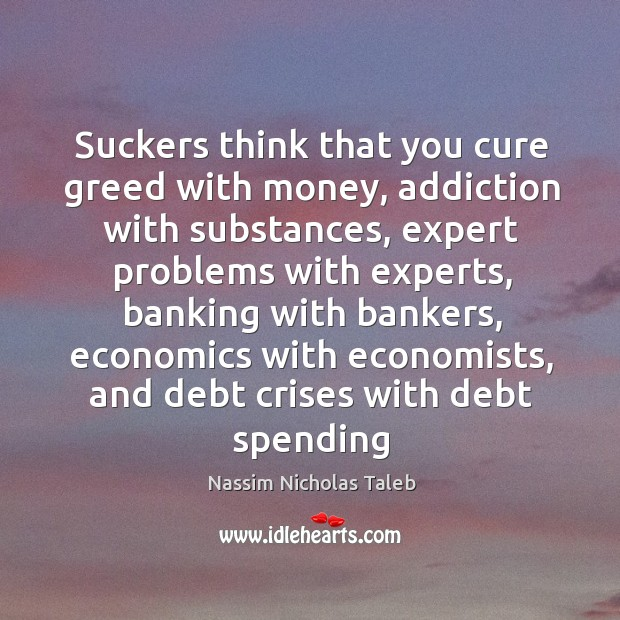 Image, Suckers think that you cure greed with money, addiction with substances, expert