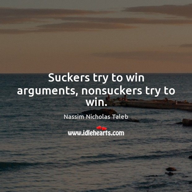 Suckers try to win arguments, nonsuckers try to win. Nassim Nicholas Taleb Picture Quote