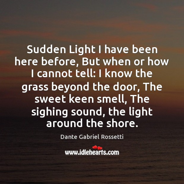 Sudden Light I have been here before, But when or how I Dante Gabriel Rossetti Picture Quote