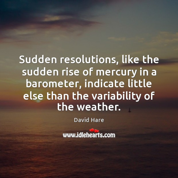 Sudden resolutions, like the sudden rise of mercury in a barometer, indicate Image