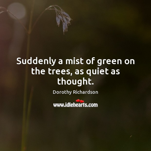 Suddenly a mist of green on the trees, as quiet as thought. Image