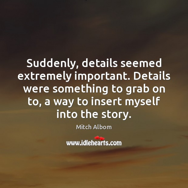 Suddenly, details seemed extremely important. Details were something to grab on to, Mitch Albom Picture Quote