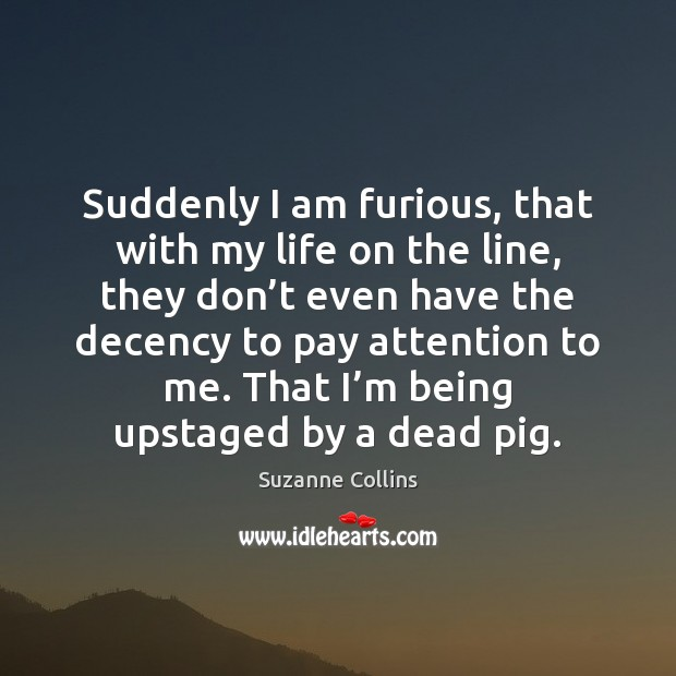 Suddenly I am furious, that with my life on the line, they Suzanne Collins Picture Quote
