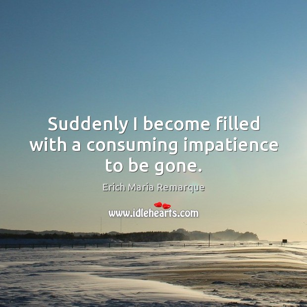 Suddenly I become filled with a consuming impatience to be gone. Erich Maria Remarque Picture Quote