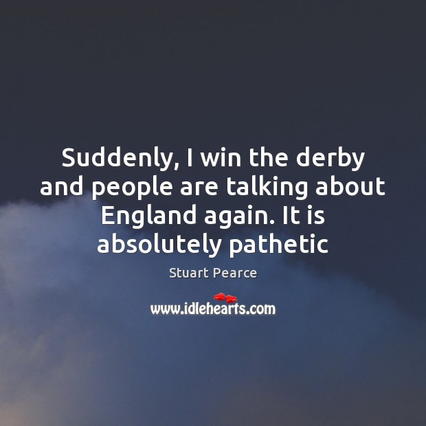 Image, Suddenly, I win the derby and people are talking about England again.