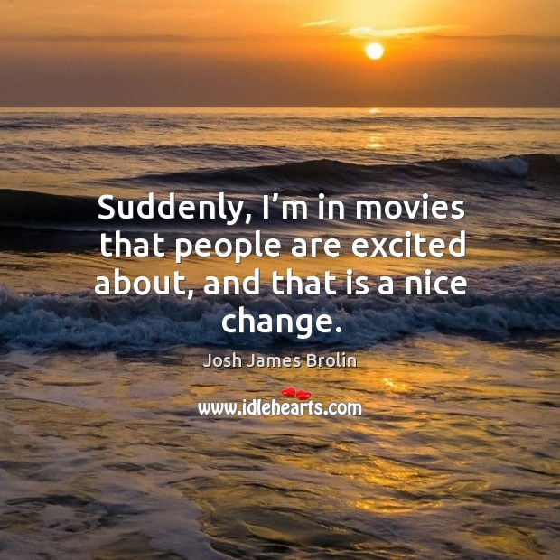 Suddenly, I'm in movies that people are excited about, and that is a nice change. Josh James Brolin Picture Quote