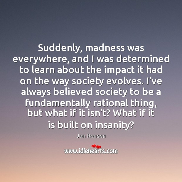 Suddenly, madness was everywhere, and I was determined to learn about the Jon Ronson Picture Quote