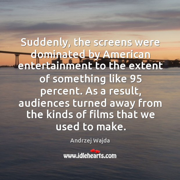Suddenly, the screens were dominated by american entertainment to the extent of Andrzej Wajda Picture Quote