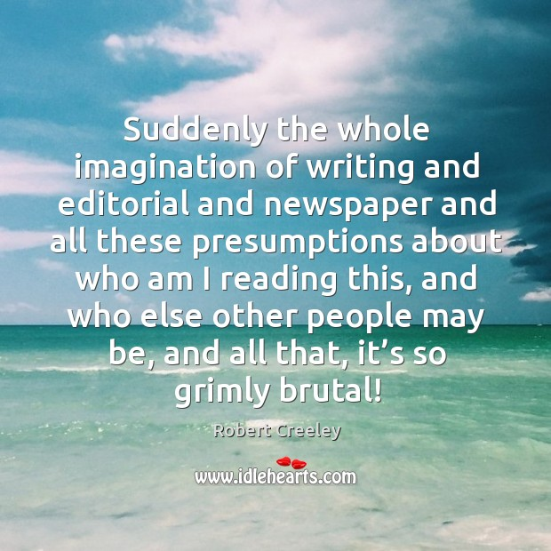 Suddenly the whole imagination of writing and editorial and newspaper and Image