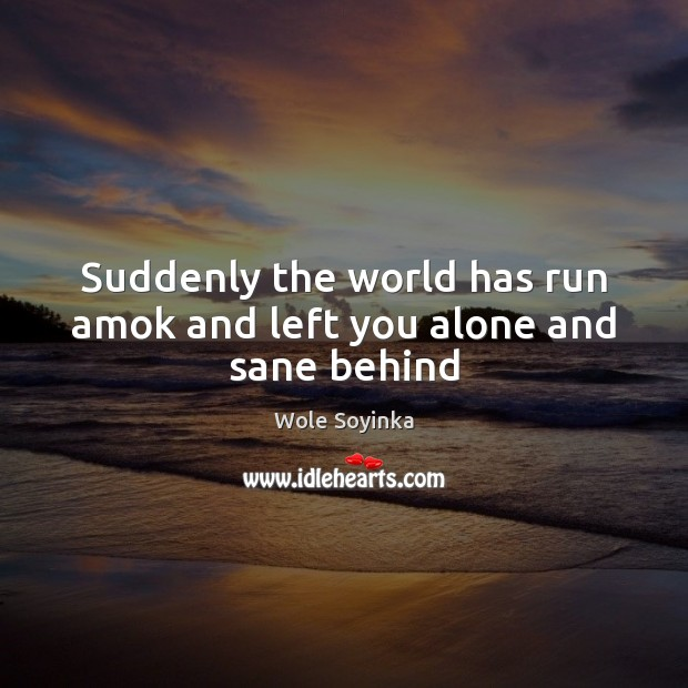 Suddenly the world has run amok and left you alone and sane behind Wole Soyinka Picture Quote