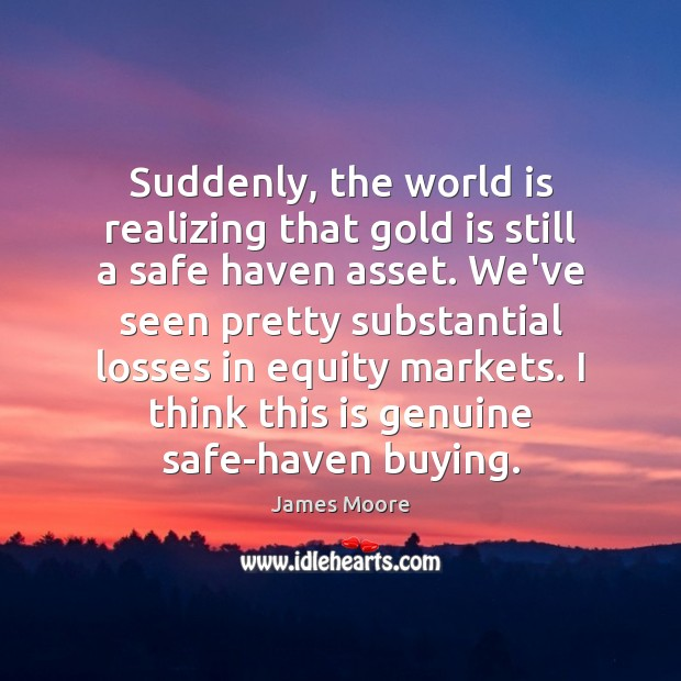 Suddenly, the world is realizing that gold is still a safe haven James Moore Picture Quote