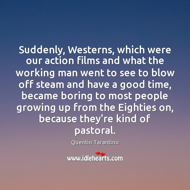 Suddenly, Westerns, which were our action films and what the working man Quentin Tarantino Picture Quote