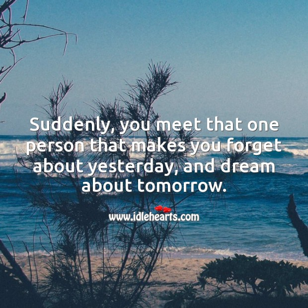 Suddenly, you meet that one person that makes you forget about yesterday. Cute Love Quotes Image