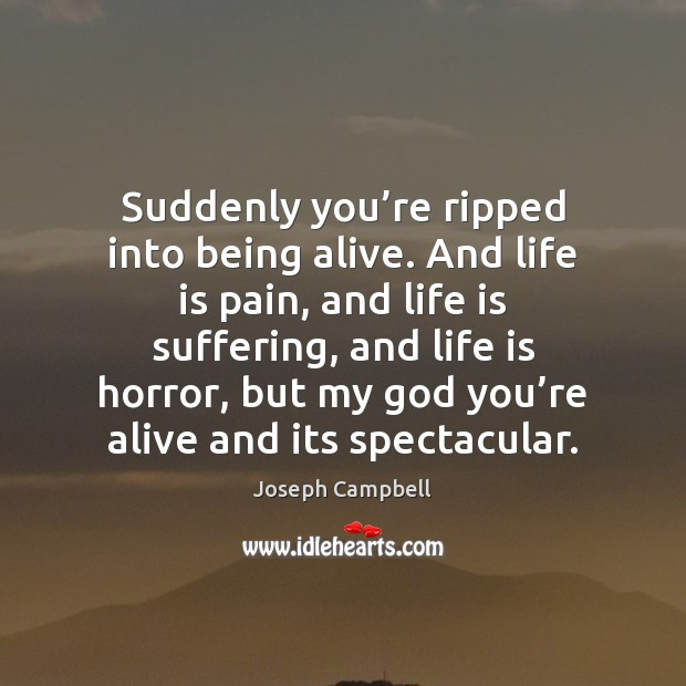 Suddenly you're ripped into being alive. And life is pain, and Joseph Campbell Picture Quote