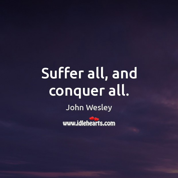 Suffer all, and conquer all. John Wesley Picture Quote