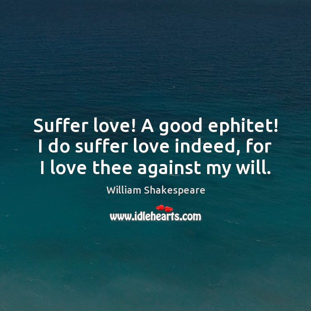 Suffer love! A good ephitet! I do suffer love indeed, for I love thee against my will. William Shakespeare Picture Quote