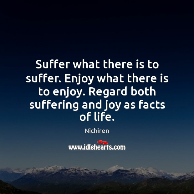 Suffer what there is to suffer. Enjoy what there is to enjoy. Image