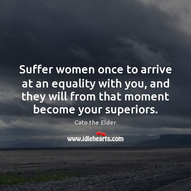 Suffer women once to arrive at an equality with you, and they Image