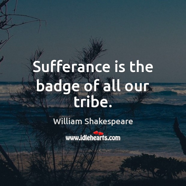 Sufferance is the badge of all our tribe. Image