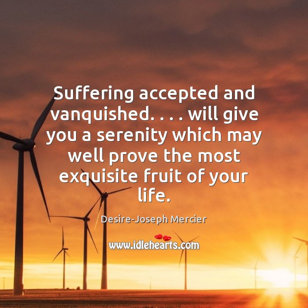 Image, Suffering accepted and vanquished. . . . will give you a serenity which may well