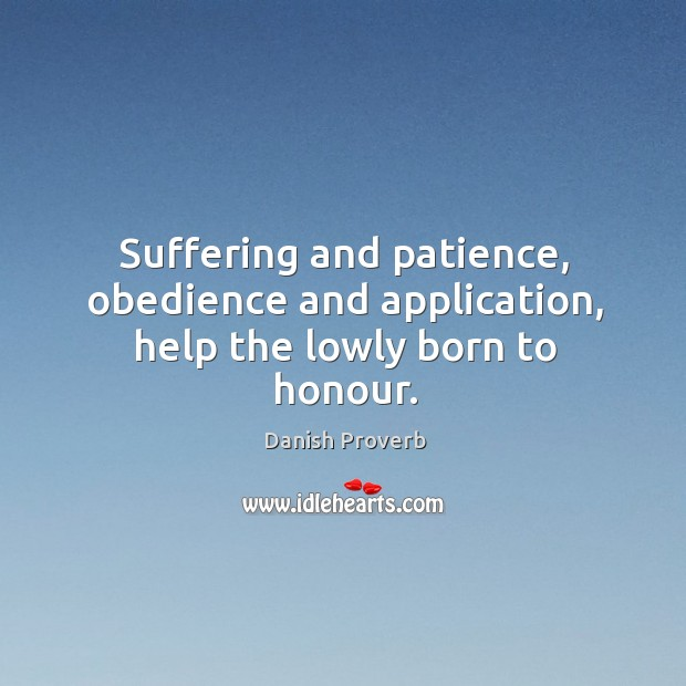 Suffering and patience, obedience and application, help the lowly born to honour. Danish Proverbs Image