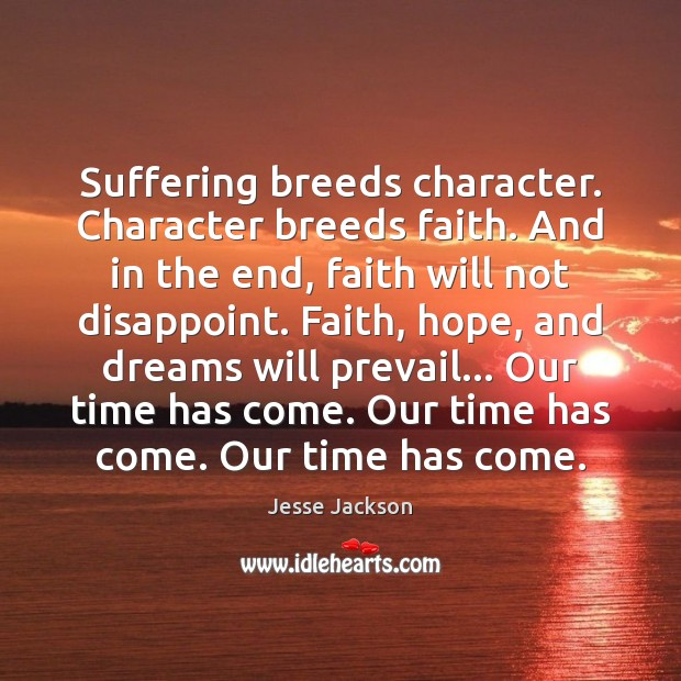 Suffering breeds character. Character breeds faith. And in the end, faith will Jesse Jackson Picture Quote